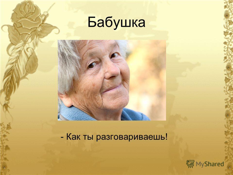 Бабушка - Как ты разговариваешь!