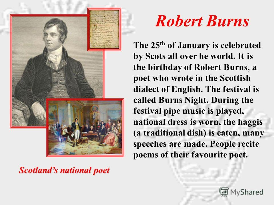 Robert Burns Scotlands national poet The 25 th of January is celebrated by Scots all over he world. It is the birthday of Robert Burns, a poet who wrote in the Scottish dialect of English. The festival is called Burns Night. During the festival pipe