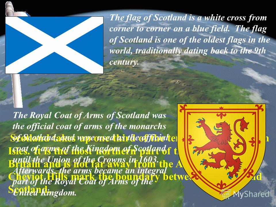 Scotland takes up one third of the territory of the British Isles. It is the most northern part of the island of Great Britain and is not far away from the Arctic Circle. The Cheviot Hills mark the boundary between England and Scotland. The flag of S