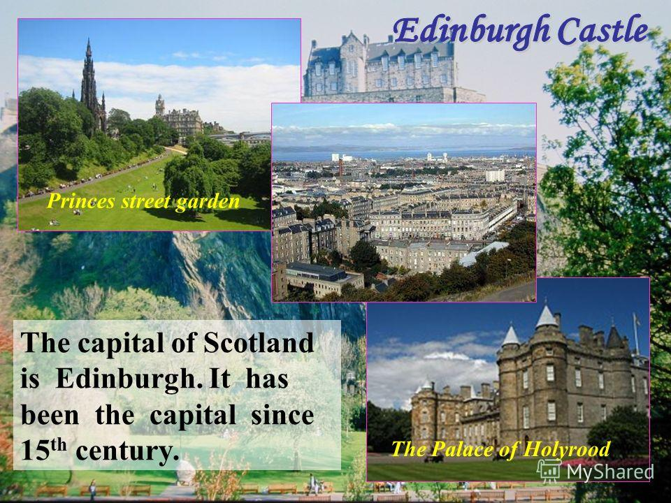 The capital of Scotland is Edinburgh. It has been the capital since 15 th century. The Palace of Holyrood Princes street garden