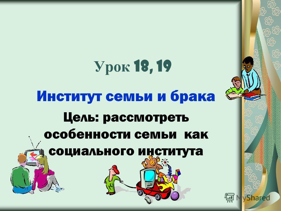 Урок 18, 19 Институт семьи и брака Цель: рассмотреть особенности семьи как социального института