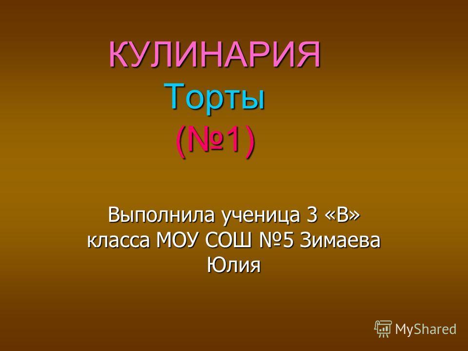 КУЛИНАРИЯ Торты (1) Выполнила ученица 3 «В» класса МОУ СОШ 5 Зимаева Юлия
