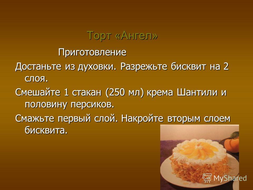 Торт «Ангел» Приготовление Приготовление Достаньте из духовки. Разрежьте бисквит на 2 слоя. Смешайте 1 стакан (250 мл) крема Шантили и половину персиков. Смажьте первый слой. Накройте вторым слоем бисквита.