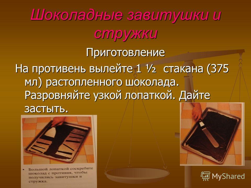 Шоколадные завитушки и стружки Приготовление На противень вылейте 1 ½ стакана (375 мл) растопленного шоколада. Разровняйте узкой лопаткой. Дайте застыть.