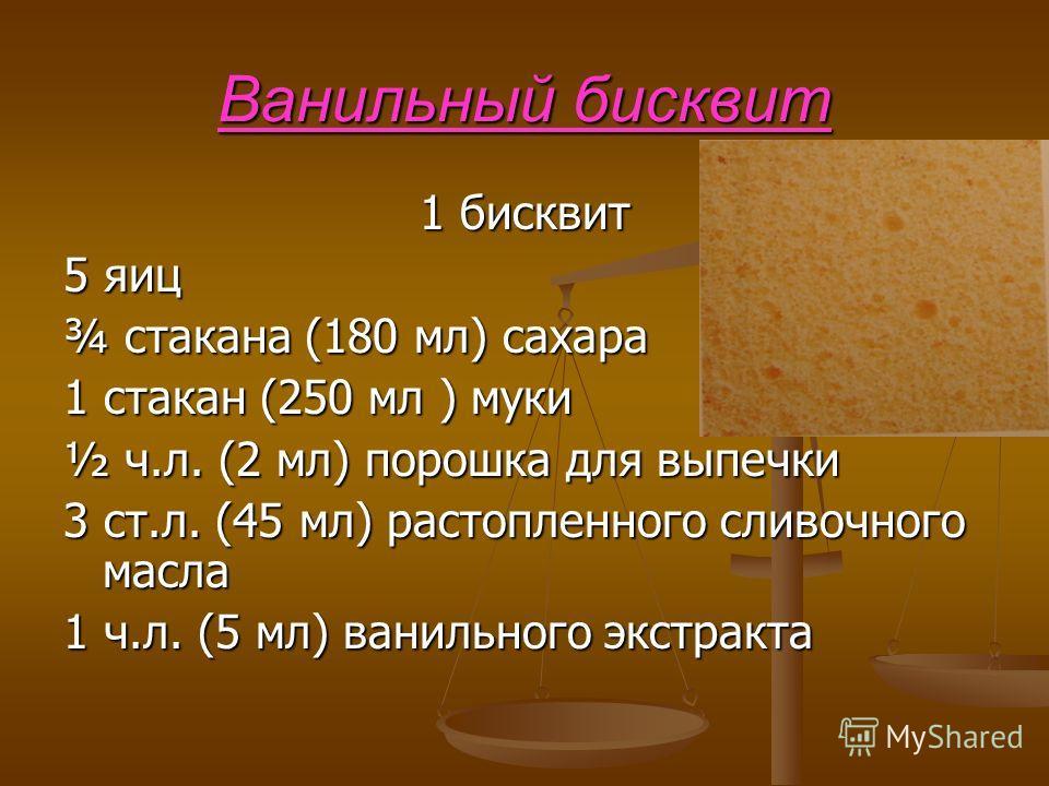 Ванильный бисквит 1 бисквит 5 яиц ¾ стакана (180 мл) сахара 1 стакан (250 мл ) муки ½ ч.л. (2 мл) порошка для выпечки 3 ст.л. (45 мл) растопленного сливочного масла 1 ч.л. (5 мл) ванильного экстракта