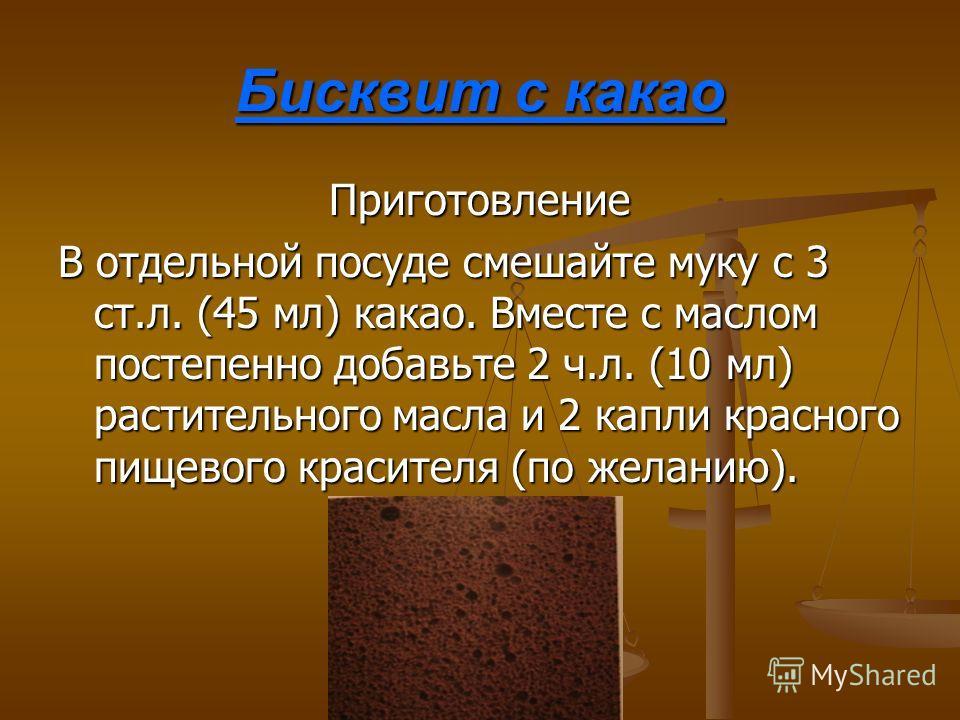 Бисквит с какао Приготовление В отдельной посуде смешайте муку с 3 ст.л. (45 мл) какао. Вместе с маслом постепенно добавьте 2 ч.л. (10 мл) растительного масла и 2 капли красного пищевого красителя (по желанию).