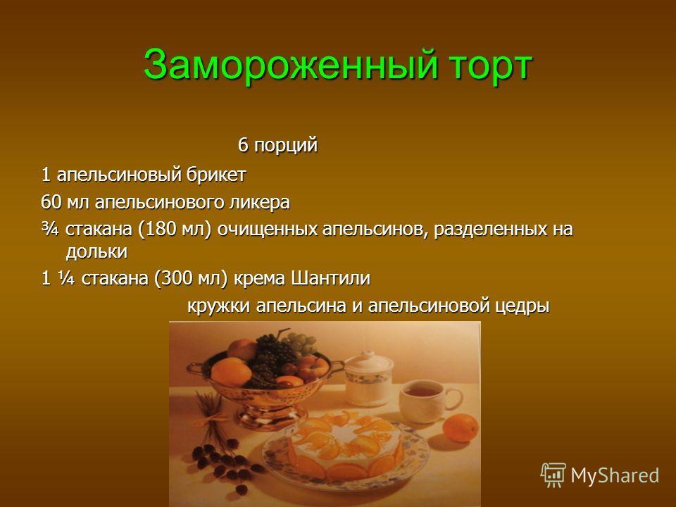 Замороженный торт 6 порций 6 порций 1 апельсиновый брикет 60 мл апельсинового ликера ¾ стакана (180 мл) очищенных апельсинов, разделенных на дольки 1 ¼ стакана (300 мл) крема Шантили кружки апельсина и апельсиновой цедры кружки апельсина и апельсинов