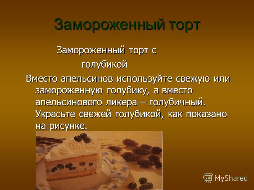 Замороженный торт Замороженный торт с Замороженный торт с голубикой голубикой Вместо апельсинов используйте свежую или замороженную голубику, а вместо апельсинового ликера – голубичный. Украсьте свежей голубикой, как показано на рисунке.