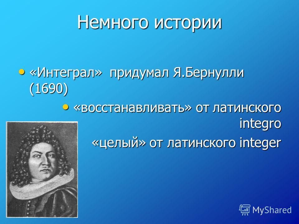 Немного истории «Интеграл» придумал Я.Бернулли (1690) «Интеграл» придумал Я.Бернулли (1690) «восстанавливать» от латинского integro «восстанавливать» от латинского integro «целый» от латинского integer