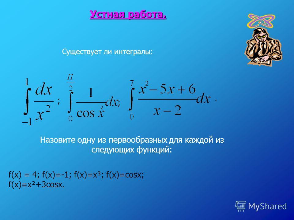 Устная работа. ; Существует ли интегралы: 2 ; Назовите одну из первообразных для каждой из следующих функций: f(x) = 4; f(x)=-1; f(x)=x³; f(x)=cosx; f(x)=x²+3cosx. 2.