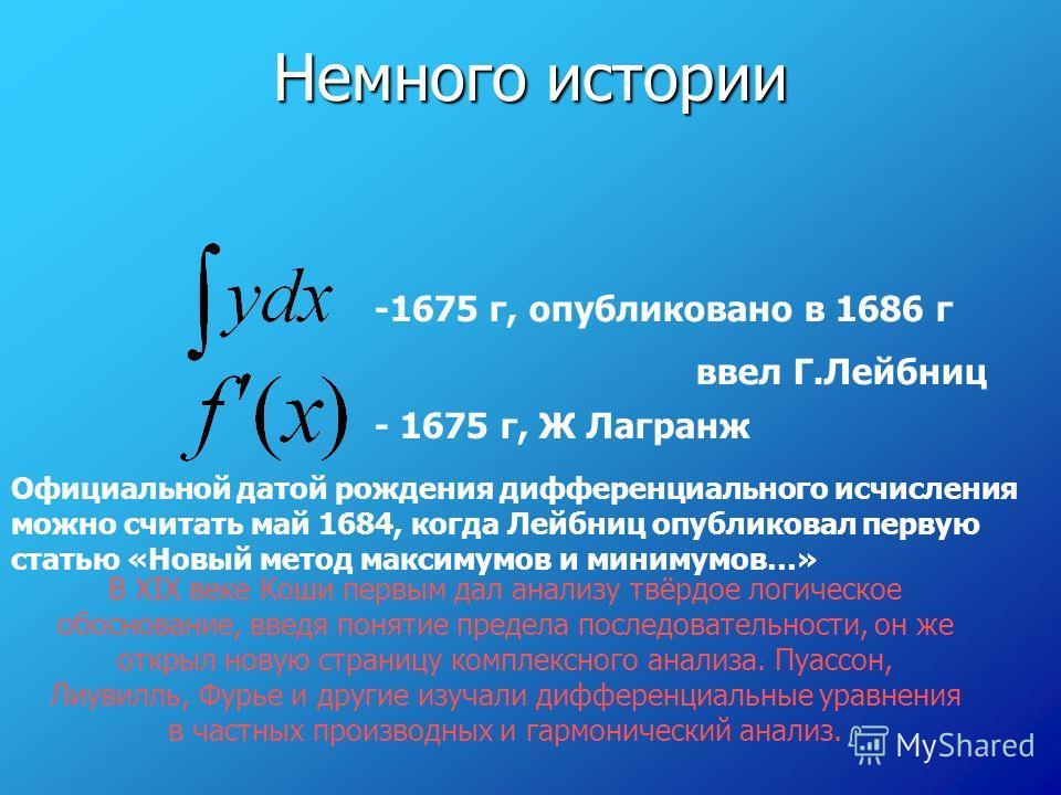 Немного истории -1675 г, опубликовано в 1686 г ввел Г.Лейбниц - 1675 г, Ж Лагранж Официальной датой рождения дифференциального исчисления можно считать май 1684, когда Лейбниц опубликовал первую статью «Новый метод максимумов и минимумов…» В XIX веке