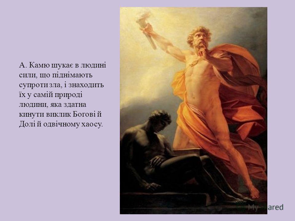 А. Камю шукає в людині сили, що піднімають супроти зла, і знаходить їх у самій природі людини, яка здатна кинути виклик Богові й Долі й одвічному хаосу.