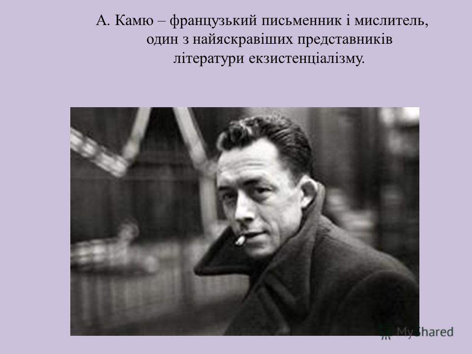 А. Камю – французький письменник і мислитель, один з найяскравіших представників літератури екзистенціалізму.