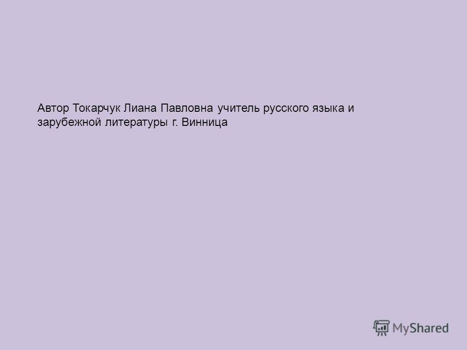 Автор Токарчук Лиана Павловна учитель русского языка и зарубежной литературы г. Винница