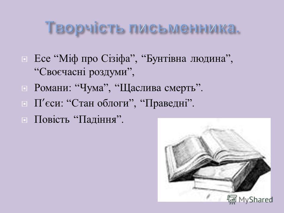 Есе Міф про Сізіфа, Бунтівна людина, Своєчасні роздуми, Романи : Чума, Щаслива смерть. П єси : Стан облоги, Праведні. Повість Падіння.
