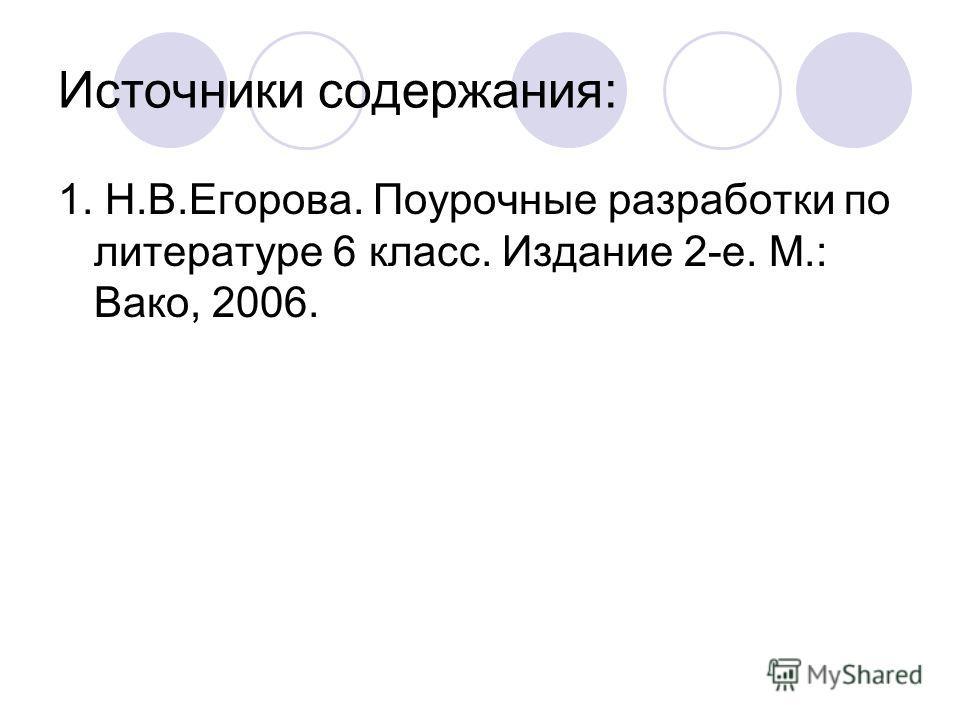 Источники содержания: 1. Н.В.Егорова. Поурочные разработки по литературе 6 класс. Издание 2-е. М.: Вако, 2006.