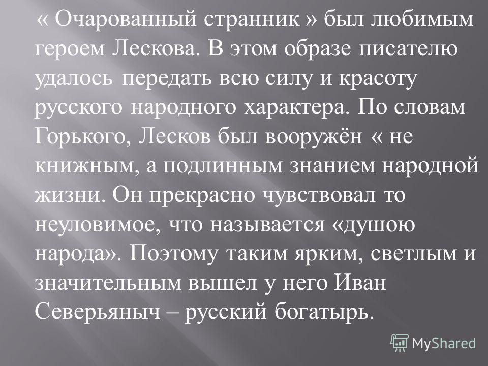 « Очарованный странник » был любимым героем Лескова. В этом образе писателю удалось передать всю силу и красоту русского народного характера. По словам Горького, Лесков был вооружён « не книжным, а подлинным знанием народной жизни. Он прекрасно чувст
