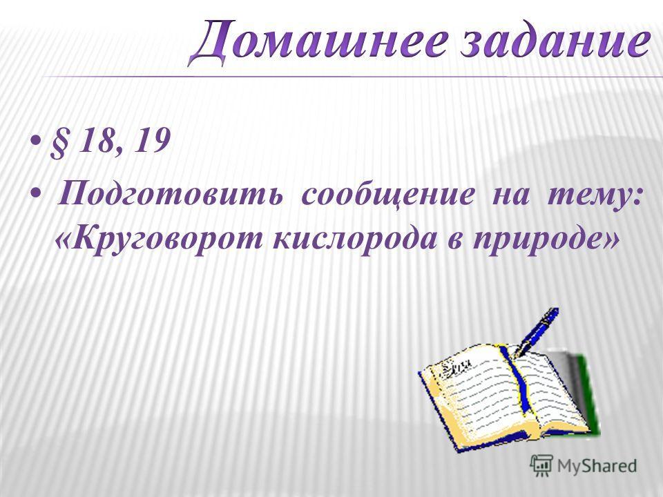 § 18, 19 Подготовить сообщение на тему: «Круговорот кислорода в природе»