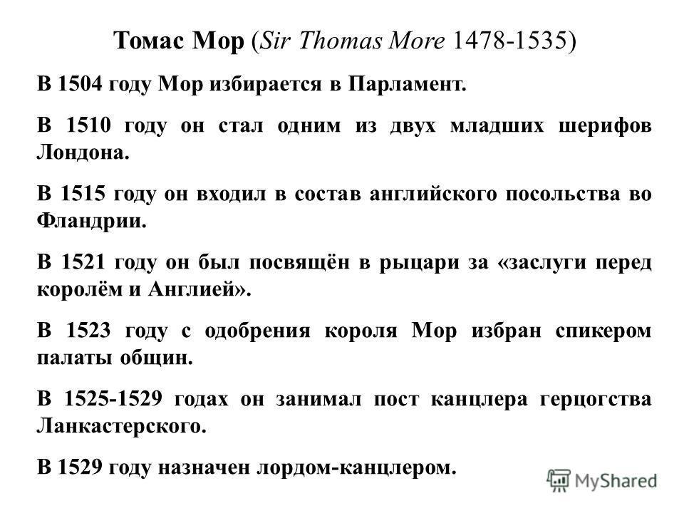 Томас Мор (Sir Thomas More 1478-1535) В 1504 году Мор избирается в Парламент. В 1510 году он стал одним из двух младших шерифов Лондона. В 1515 году он входил в состав английского посольства во Фландрии. В 1521 году он был посвящён в рыцари за «заслу