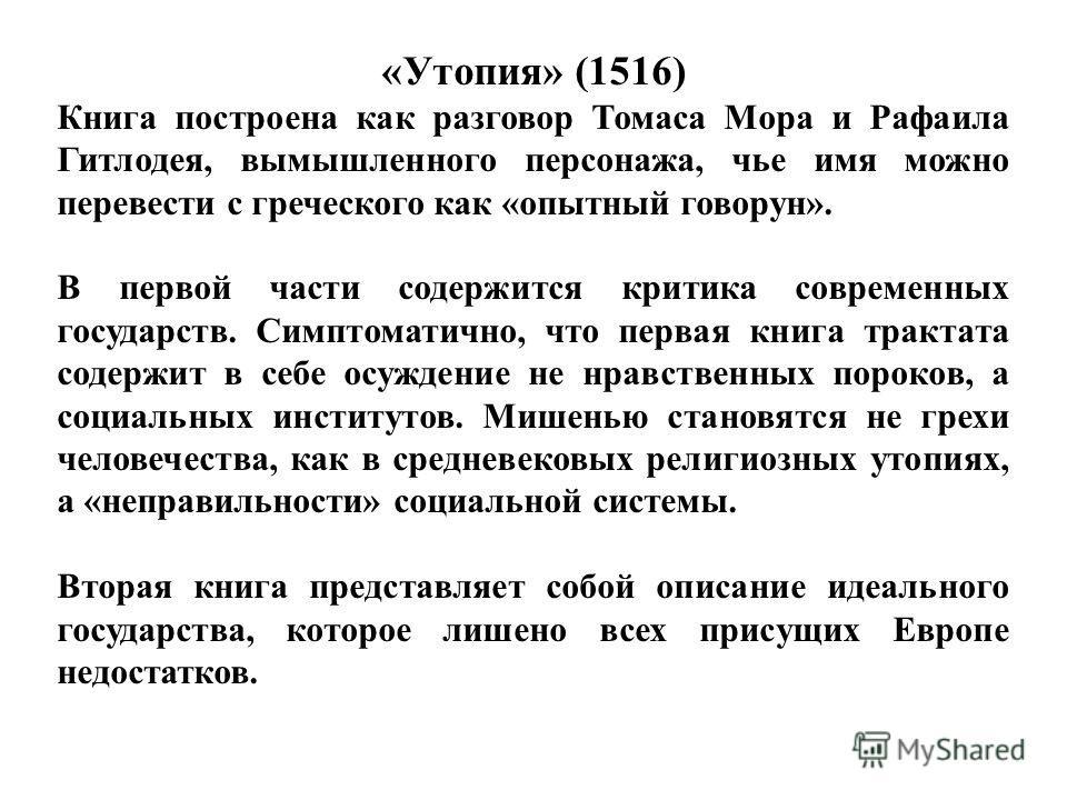 «Утопия» (1516) Книга построена как разговор Томаса Мора и Рафаила Гитлодея, вымышленного персонажа, чье имя можно перевести с греческого как «опытный говорун». В первой части содержится критика современных государств. Симптоматично, что первая книга