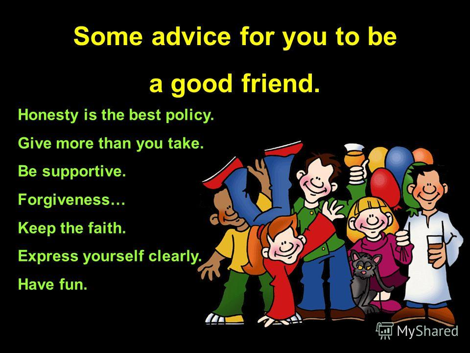 Some advice for you to be a good friend. Honesty is the best policy. Give more than you take. Be supportive. Forgiveness… Keep the faith. Express yourself clearly. Have fun.