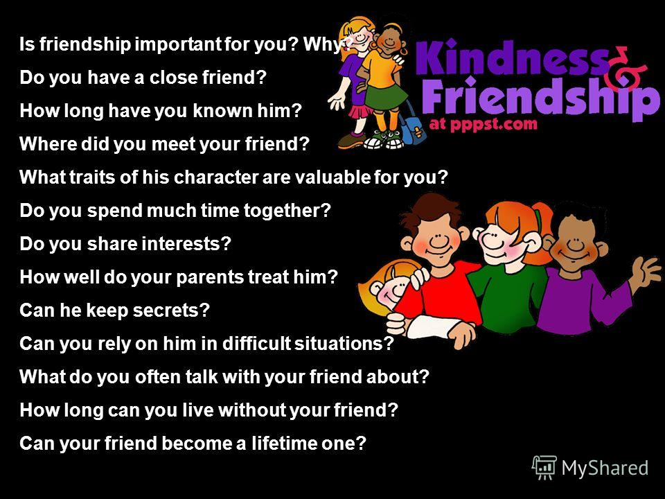 Is friendship important for you? Why? Do you have a close friend? How long have you known him? Where did you meet your friend? What traits of his character are valuable for you? Do you spend much time together? Do you share interests? How well do you