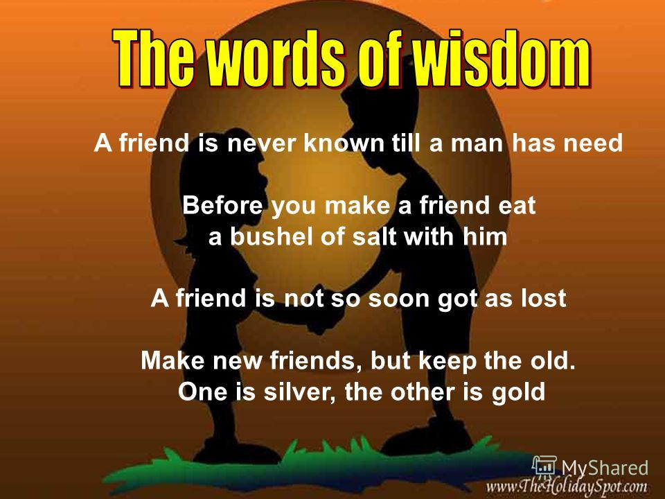 A friend is never known till a man has need Before you make a friend eat a bushel of salt with him A friend is not so soon got as lost Make new friends, but keep the old. One is silver, the other is gold