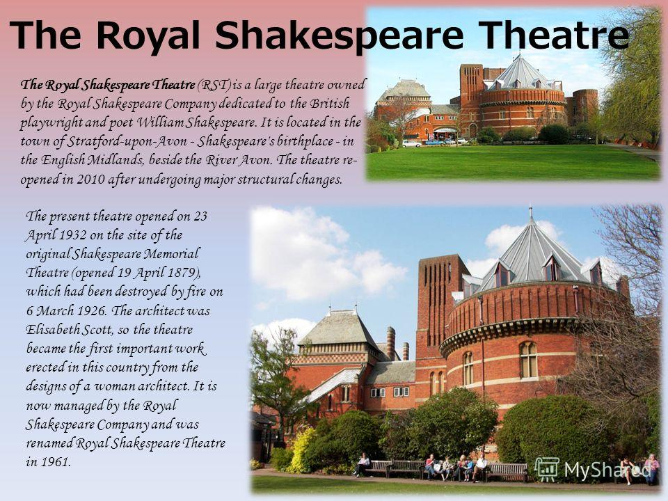 The present theatre opened on 23 April 1932 on the site of the original Shakespeare Memorial Theatre (opened 19 April 1879), which had been destroyed by fire on 6 March 1926. The architect was Elisabeth Scott, so the theatre became the first importan