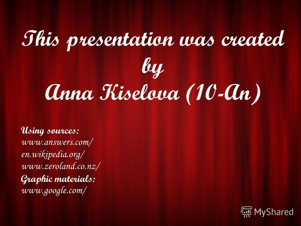 This presentation was created by Anna Kiselova (10-An) Using sources: www.answers.com/ en.wikipedia.org/ www.zeroland.co.nz/ Graphic materials: www.google.com/