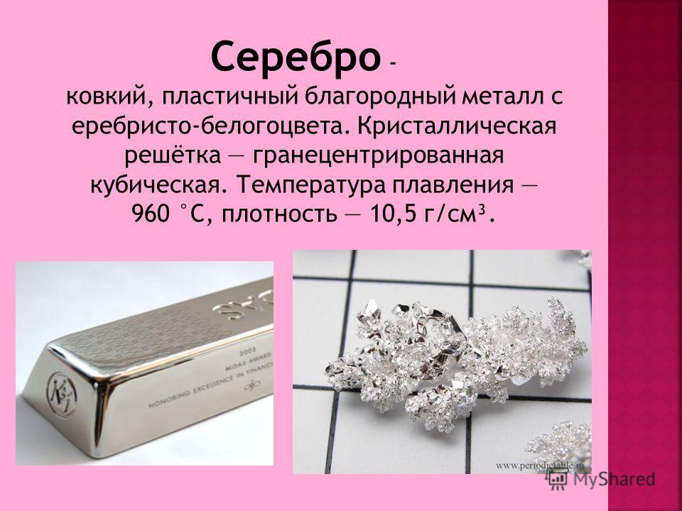 Серебро - ковкий, пластичный благородный металл с еребристо-белогоцвета. Кристаллическая решётка гранецентрированная кубическая. Температура плавления 960 °C, плотность 10,5 г/см³.