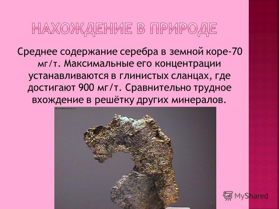 Среднее содержание серебра в земной коре-70 мг/т. Максимальные его концентрации устанавливаются в глинистых сланцах, где достигают 900 мг/т. Сравнительно трудное вхождение в решётку других минералов.