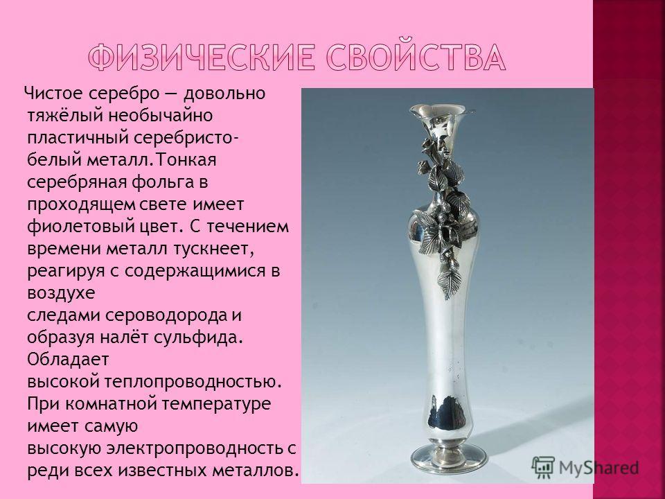 Чистое серебро довольно тяжёлый необычайно пластичный серебристо- белый металл.Тонкая серебряная фольга в проходящем свете имеет фиолетовый цвет. C течением времени металл тускнеет, реагируя с содержащимися в воздухе следами сероводорода и образуя на