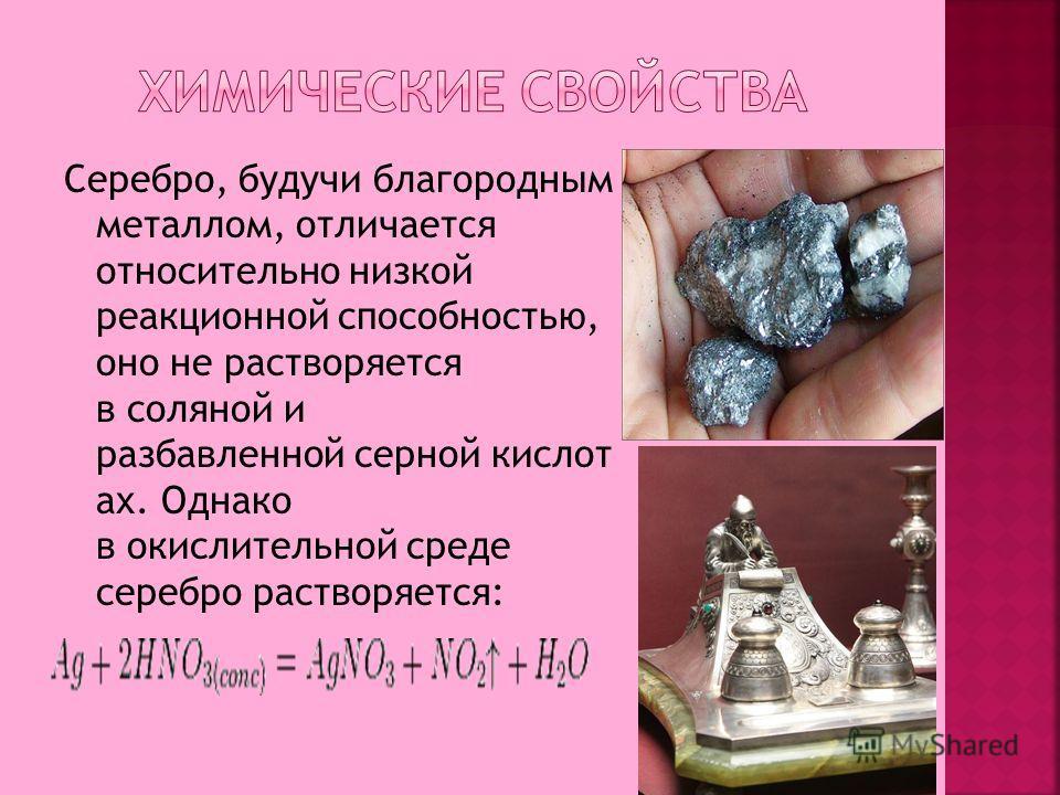 Серебро, будучи благородным металлом, отличается относительно низкой реакционной способностью, оно не растворяется в соляной и разбавленной серной кислот ах. Однако в окислительной среде серебро растворяется: