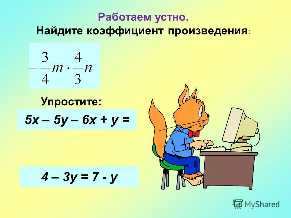Работаем устно. Найдите коэффициент произведения : Упростите: 5х – 5у – 6х + у = 4 – 3у = 7 - у