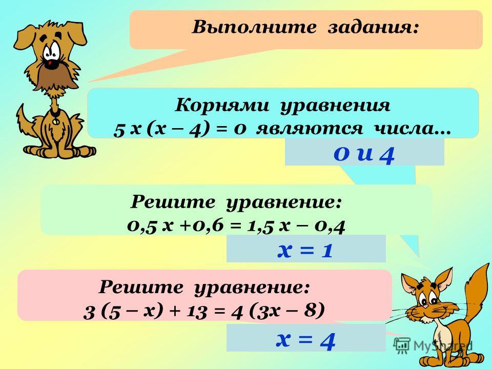 Выполните задания: Корнями уравнения 5 х (х – 4) = 0 являются числа… Решите уравнение: 0,5 х +0,6 = 1,5 х – 0,4 Решите уравнение: 3 (5 – х) + 13 = 4 (3х – 8) 0 и 4 х = 1 х = 4