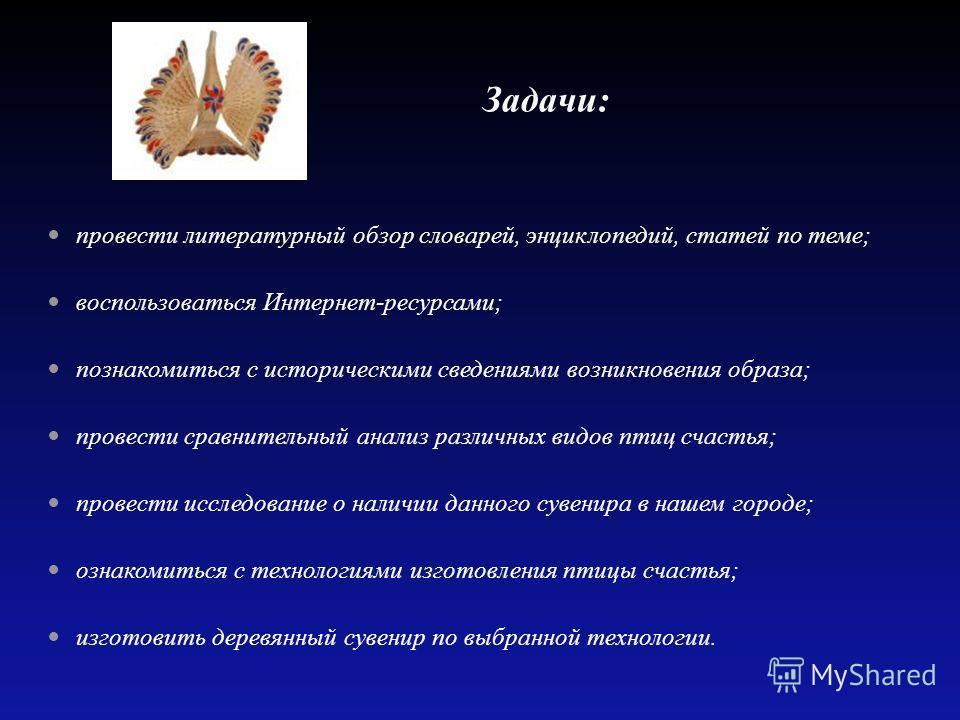 Задачи: провести литературный обзор словарей, энциклопедий, статей по теме; воспользоваться Интернет-ресурсами; познакомиться с историческими сведениями возникновения образа; провести сравнительный анализ различных видов птиц счастья; провести исслед