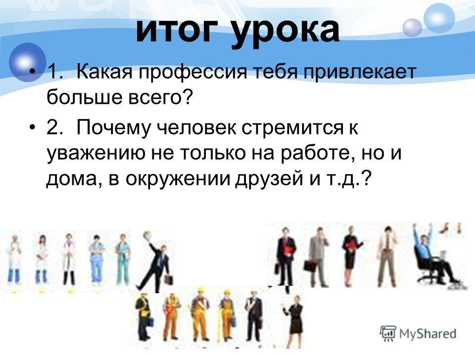 итог урока 1.Какая профессия тебя привлекает больше всего? 2.Почему человек стремится к уважению не только на работе, но и дома, в окружении друзей и т.д.?