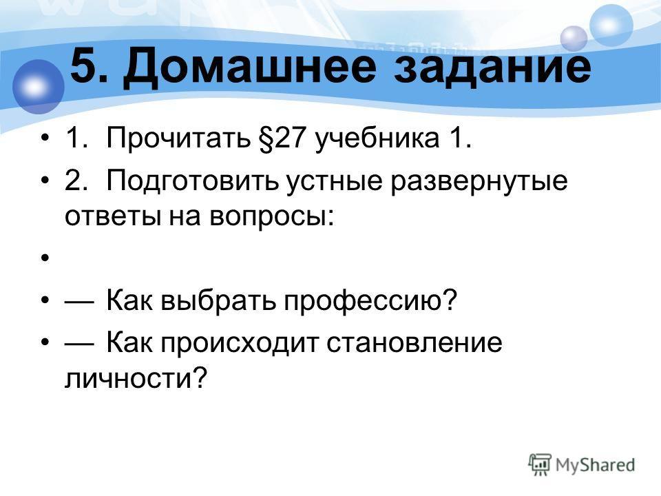 5. Домашнее задание 1.Прочитать §27 учебника 1. 2.Подготовить устные развернутые ответы на вопросы: Как выбрать профессию? Как происходит становление личности?