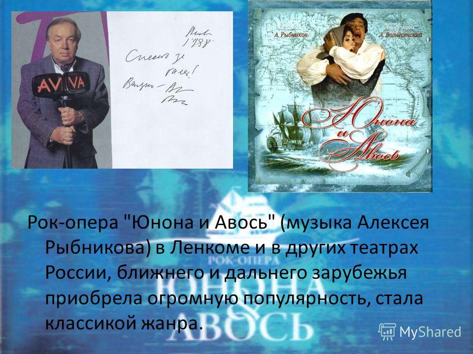 Рок-опера Юнона и Авось (музыка Алексея Рыбникова) в Ленкоме и в других театрах России, ближнего и дальнего зарубежья приобрела огромную популярность, стала классикой жанра.