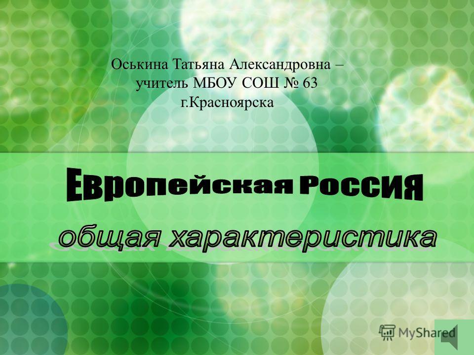 Оськина Татьяна Александровна – учитель МБОУ СОШ 63 г.Красноярска