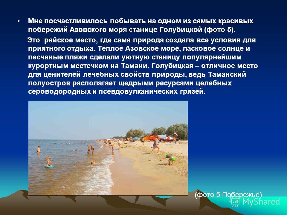 Мне посчастливилось побывать на одном из самых красивых побережий Азовского моря станице Голубицкой (фото 5). Это райское место, где сама природа создала все условия для приятного отдыха. Теплое Азовское море, ласковое солнце и песчаные пляжи сделали