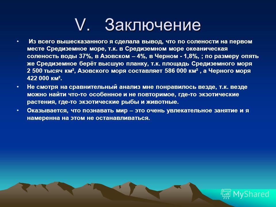 V. Заключение Из всего вышесказанного я сделала вывод, что по солености на первом месте Средиземное море, т.к. в Средиземном море океаническая соленость воды 37%, в Азовском – 4%, в Черном - 1,8%, ; по размеру опять же Средиземное берёт высшую планку