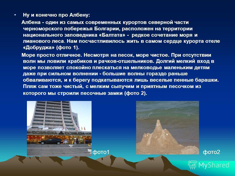 Ну и конечно про Албену: Албена - один из самых современных курортов северной части черноморского побережья Болгарии, расположен на территории национального заповедника «Балтата» - редкое сочетание моря и лианового леса. Нам посчастливилось жить в са