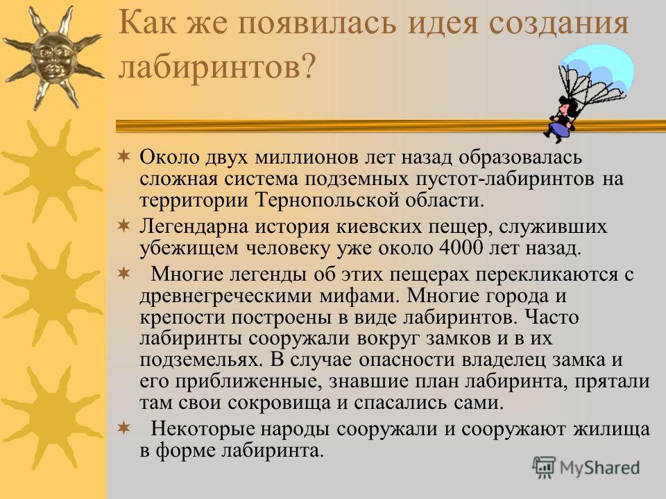 Как же появилась идея создания лабиринтов? Около двух миллионов лет назад образовалась сложная система подземных пустот-лабиринтов на территории Тернопольской области. Легендарна история киевских пещер, служивших убежищем человеку уже около 4000 лет