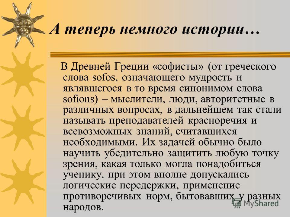 В Древней Греции «софисты» (от греческого слова sofos, означающего мудрость и являвшегося в то время синонимом слова sofions) – мыслители, люди, авторитетные в различных вопросах, в дальнейшем так стали называть преподавателей красноречия и всевозмож