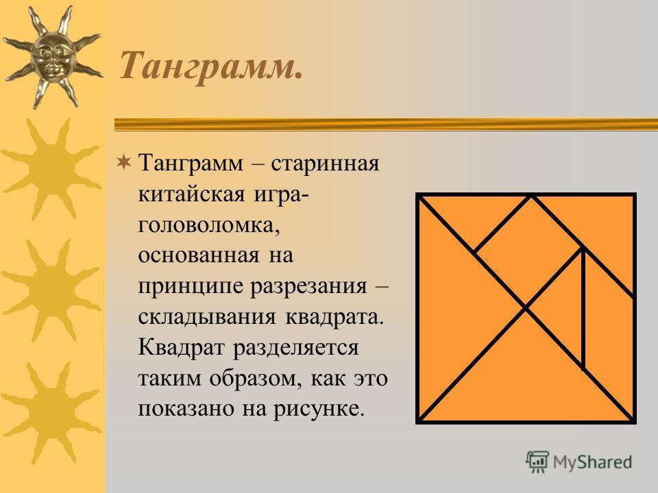 Танграмм. Танграмм – старинная китайская игра- головоломка, основанная на принципе разрезания – складывания квадрата. Квадрат разделяется таким образом, как это показано на рисунке.