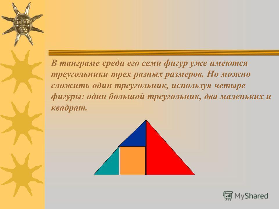 В танграме среди его семи фигур уже имеются треугольники трех разных размеров. Но можно сложить один треугольник, используя четыре фигуры: один большой треугольник, два маленьких и квадрат.