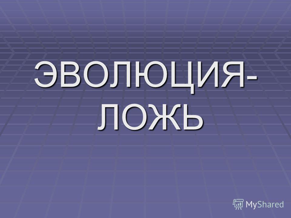 ЭВОЛЮЦИЯ- ЛОЖЬ