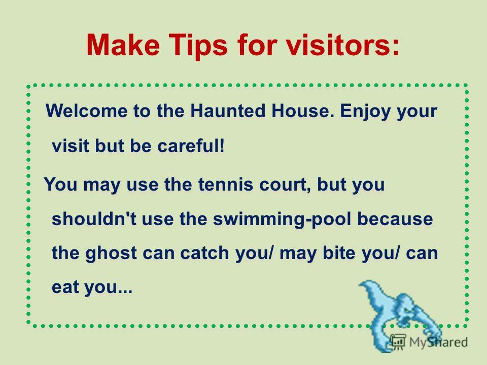 Make Tips for visitors: Welcome to the Haunted House. Enjoy your visit but be careful! You may use the tennis court, but you shouldn't use the swimming-pool because the ghost can catch you/ may bite you/ can eat you... Welcome to the Haunted House. E