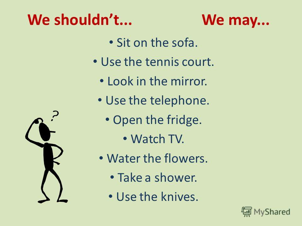 We shouldnt... We may... Sit on the sofa. Use the tennis court. Look in the mirror. Use the telephone. Open the fridge. Watch TV. Water the flowers. Take a shower. Use the knives.